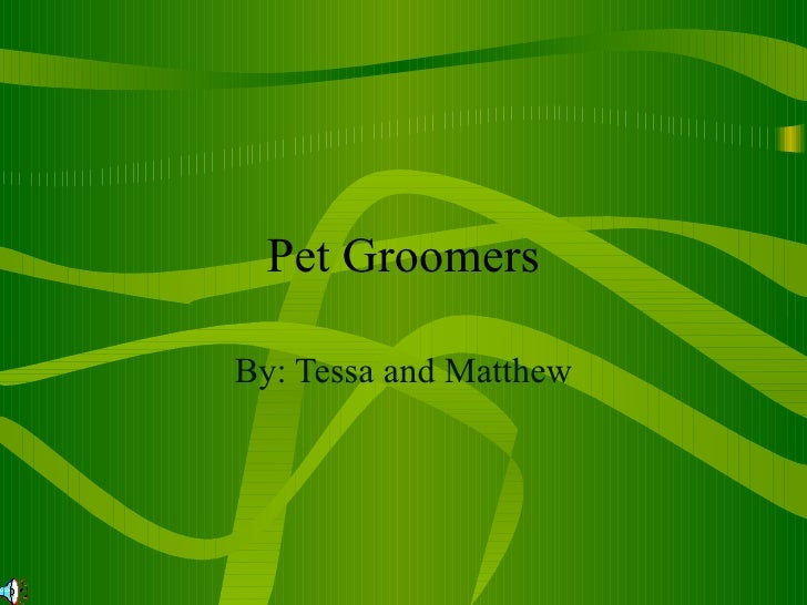 Pet Groomers By: Tessa and Matthew