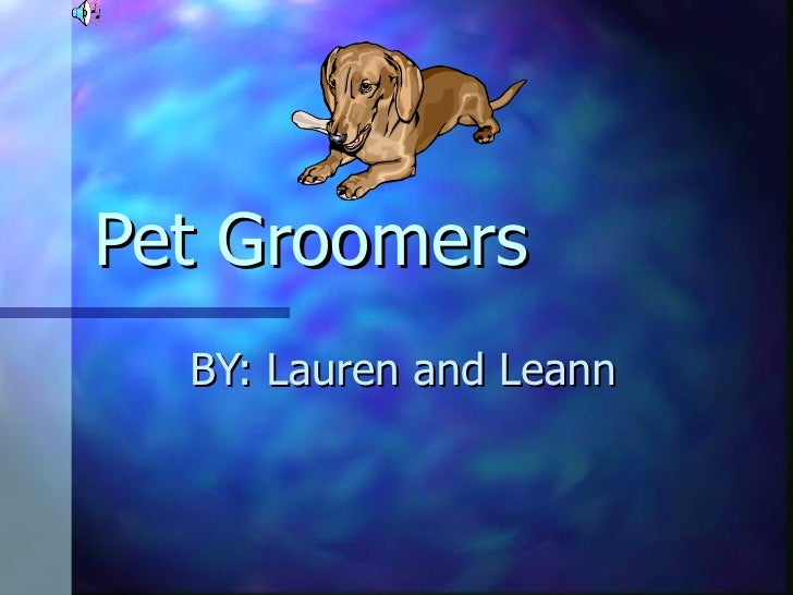 Pet Groomers  BY: Lauren and Leann