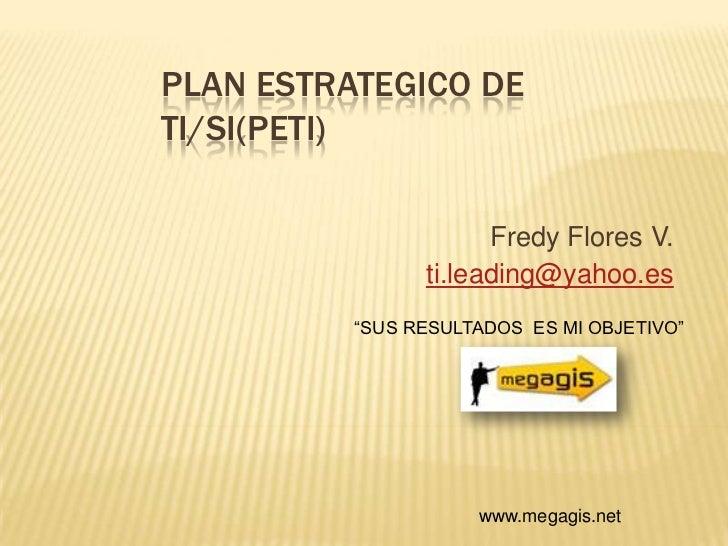 """PLAN ESTRATEGICO DE TI/SI(PETI)<br />Fredy Flores V.<br />ti.leading@yahoo.es<br />""""SUS RESULTADOS  ES MI OBJETIVO""""<br />w..."""