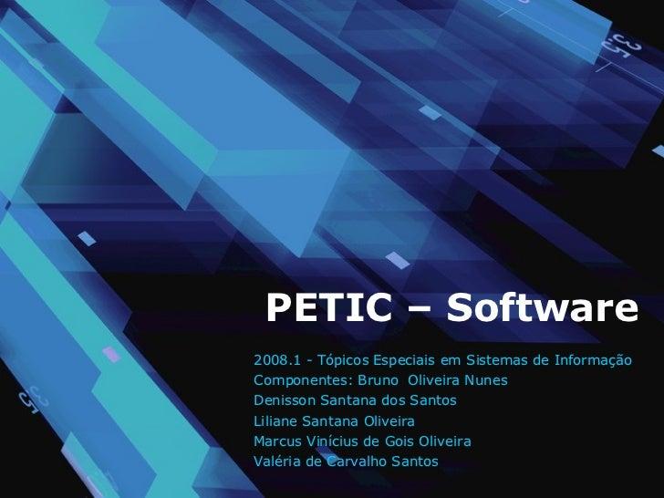 PETIC – Software 2008.1 - Tópicos Especiais em Sistemas de Informação Componentes: Bruno  Oliveira Nunes Denisson Santan...
