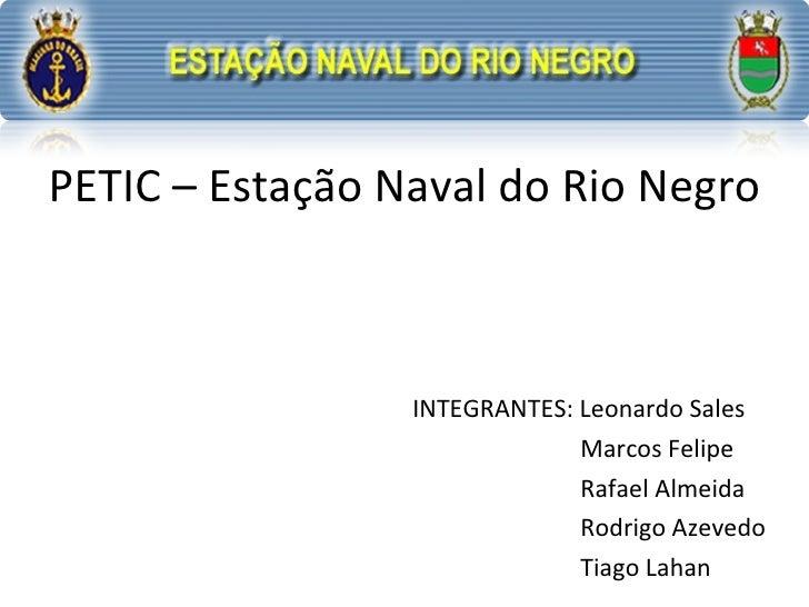 PETIC – Estação Naval do Rio Negro INTEGRANTES: Leonardo Sales   Marcos Felipe   Rafael Almeida   Rodrigo Azevedo   Tiago ...