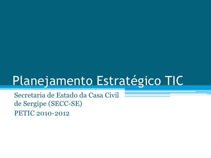 Planejamento Estratégico TIC<br />Secretaria de Estado da Casa Civil de Sergipe (SECC-SE)<br />PETIC 2010-2012<br />