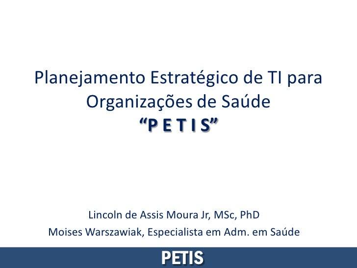 """Planejamento Estratégico de TI para      Organizações de Saúde            """"P E T I S""""        Lincoln de Assis Moura Jr, MS..."""