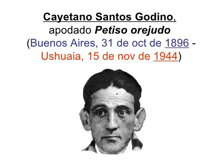Cayetano Santos Godino ,   apodado  Petiso orejudo   ( Buenos Aires, 31 de oct de  1896  -  Ushuaia, 15 de nov de  1944 )