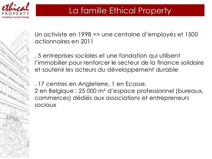 La famille Ethical Property Un activiste en 1998 => une centaine d'employés et 1500 actionnaires en 2011  . 5 entreprises ...