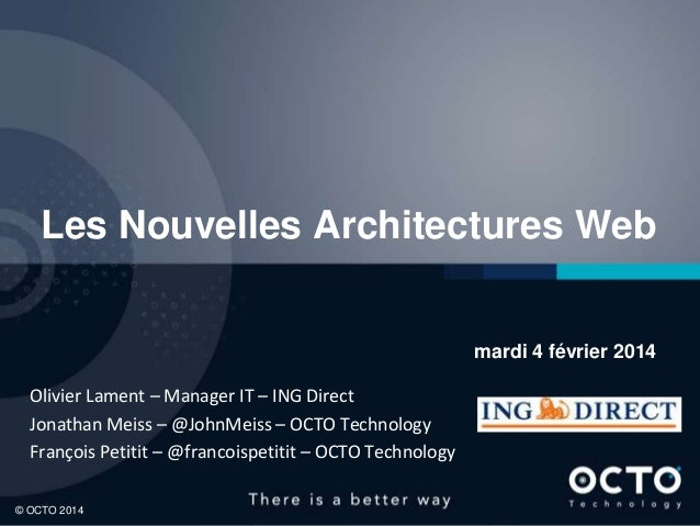 Les Nouvelles Architectures Web  mardi 4 février 2014 Olivier Lament – Manager IT – ING Direct Jonathan Meiss – @JohnMeiss...