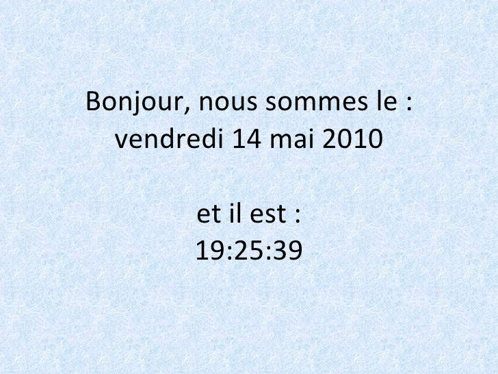 Bonjour, nous sommes le : vendredi 14 mai 2010 et il est : 19:24:58