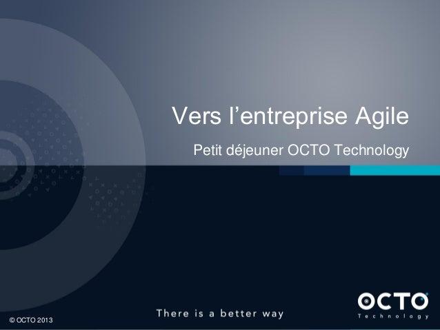 Vers l'entreprise Agile Petit déjeuner OCTO Technology  1 © OCTO 2013
