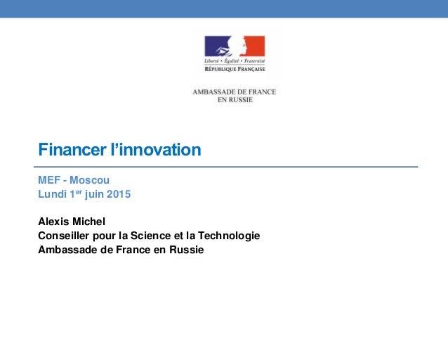 Financer l'innovation MEF - Moscou Lundi 1er juin 2015 Alexis Michel Conseiller pour la Science et la Technologie Ambassad...