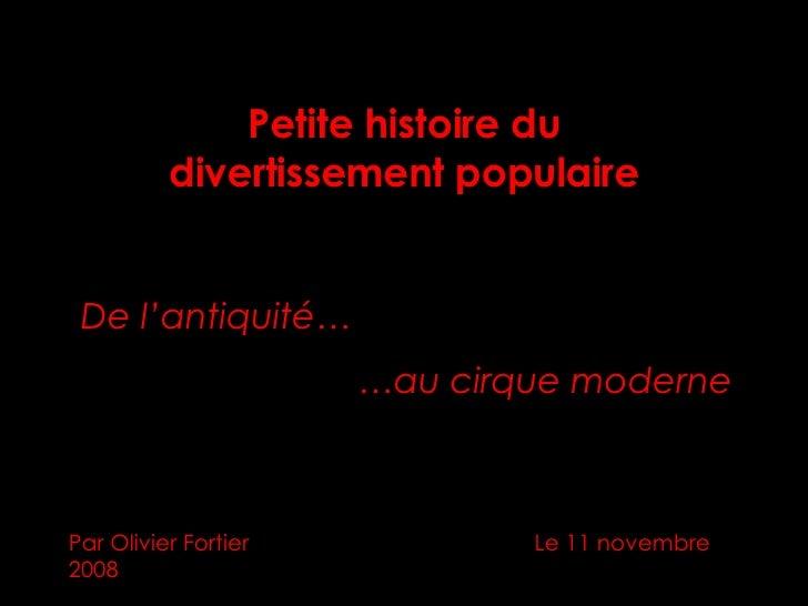 Petite histoire du divertissement populaire Par Olivier Fortier    Le 11 novembre 2008 De l'antiquité… … au cirque moderne