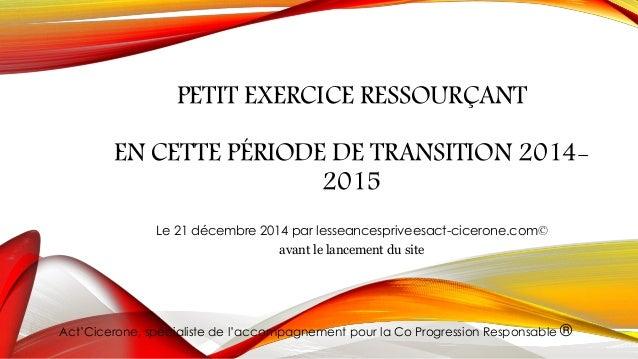 PETIT EXERCICE RESSOURÇANT EN CETTE PÉRIODE DE TRANSITION 2014- 2015 Le 21 décembre 2014 par lesseancespriveesact-cicerone...
