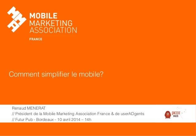 Comment simplifier le mobile? Renaud MENERAT // Président de la Mobile Marketing Association France & de userADgents // Fut...