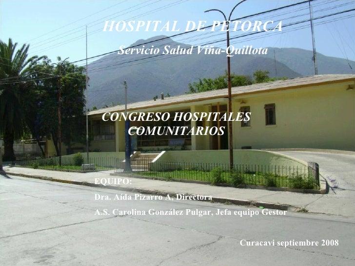 HOSPITAL DE PETORCA Servicio Salud Viña-Quillota CONGRESO HOSPITALES COMUNITARIOS EQUIPO: Dra. Aída Pizarro A, Directora A...