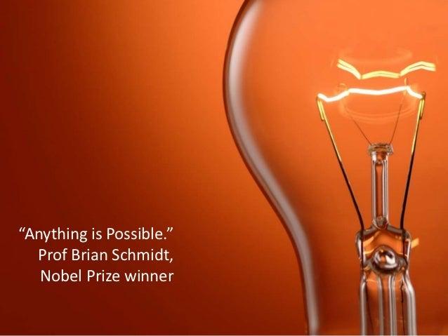 """Anything is Possible.""  Prof Brian Schmidt,   Nobel Prize winner"
