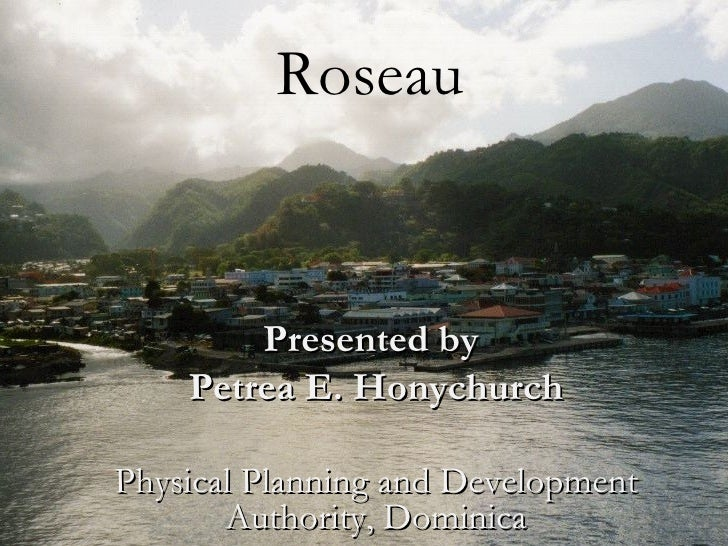 Roseau        Presented by    Petrea E. HonychurchPhysical Planning and Development       Authority, Dominica