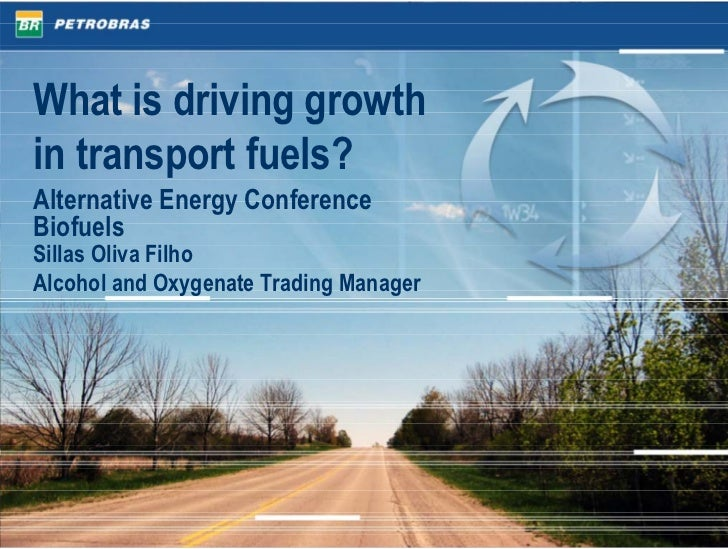 What is driving growth in transport fuels? Alternative Energy Conference Biofuels Sillas Oliva Filho Alcohol and Oxygenate...