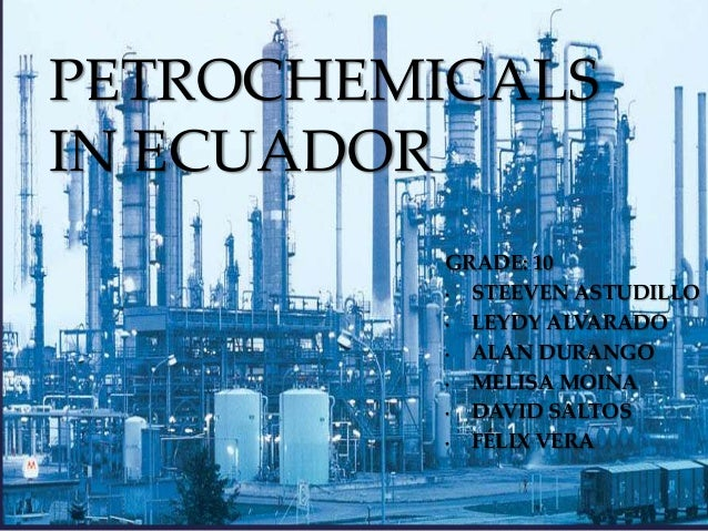 PETROCHEMICALS IN ECUADOR  {  GRADE: 10 • STEEVEN ASTUDILLO • LEYDY ALVARADO • ALAN DURANGO • MELISA MOINA • DAVID SALTOS ...
