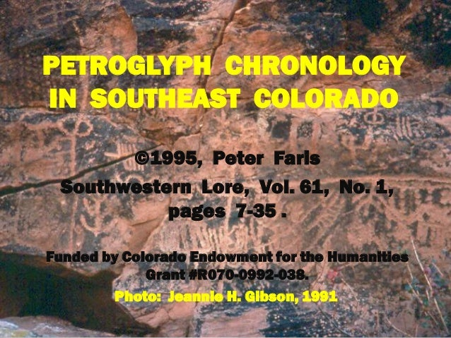 PETROGLYPH CHRONOLOGY IN SOUTHEAST COLORADO ©1995, Peter Faris Southwestern Lore, Vol. 61, No. 1, pages 7-35 . Funded by C...