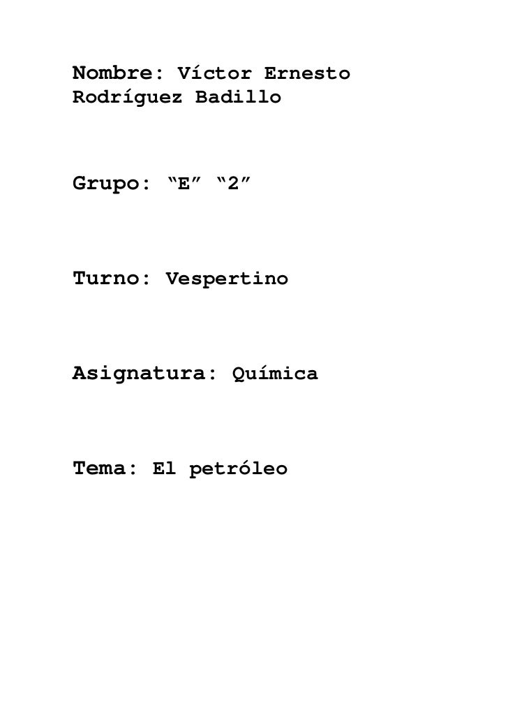 """Nombre: Víctor ErnestoRodríguez BadilloGrupo: """"E"""" """"2""""Turno: VespertinoAsignatura: QuímicaTema: El petróleo"""