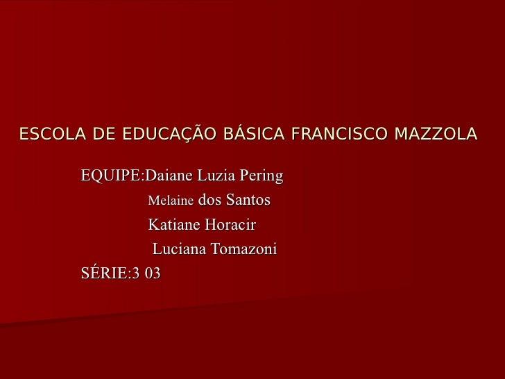 ESCOLA DE EDUCAÇÃO BÁSICA FRANCISCO MAZZOLA       EQUIPE:Daiane Luzia Pering              Melaine dos Santos              ...