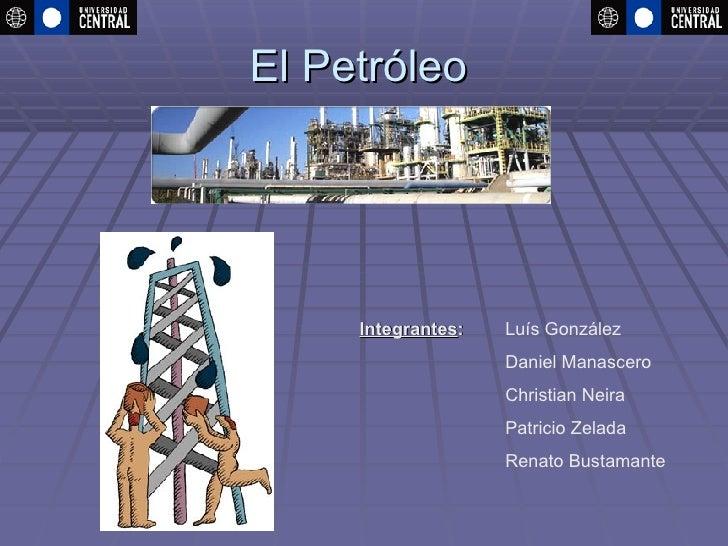 El Petróleo Integrantes :   Luís González Daniel Manascero Christian Neira Patricio Zelada Renato Bustamante