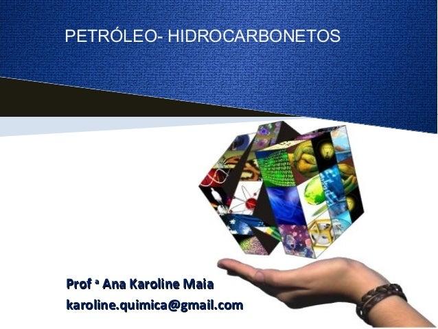ProfProf aa Ana Karoline MaiaAna Karoline Maia karoline.quimica@gmail.comkaroline.quimica@gmail.com PETRÓLEO- HIDROCARBONE...