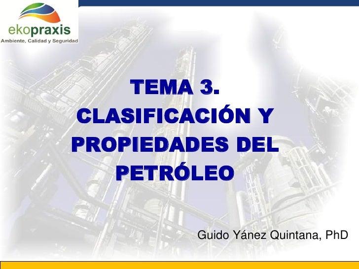 TEMA 3.       CLASIFICACIÓN Y       PROPIEDADES DEL          PETRÓLEO                                 Guido Yánez Quintana...