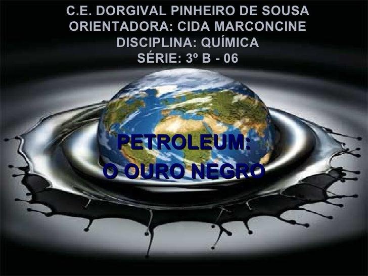 C.E. DORGIVAL PINHEIRO DE SOUSA ORIENTADORA: CIDA MARCONCINE DISCIPLINA: QUÍMICA SÉRIE: 3º B - 06 PETROLEUM: O OURO NEGRO