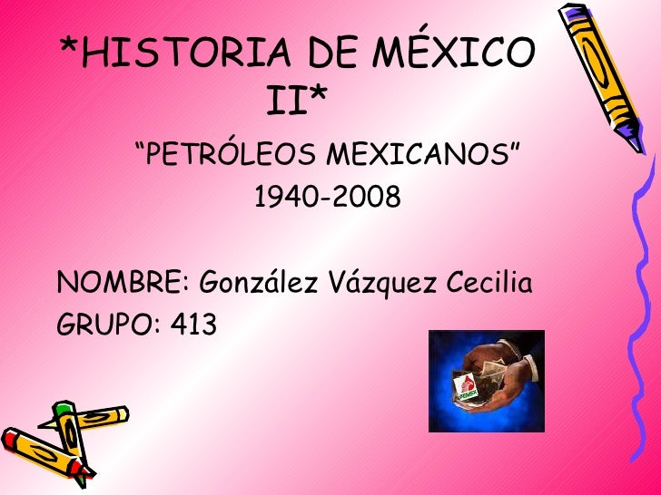 "*HISTORIA DE MÉXICO II* <ul><li>"" PETRÓLEOS MEXICANOS"" </li></ul><ul><li>1940-2008 </li></ul><ul><li>NOMBRE: González Vázq..."