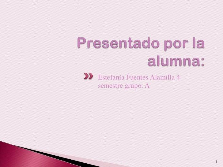 Presentado por la alumna:<br />Estefanía Fuentes Alamilla 4 semestre grupo: A<br />1<br />