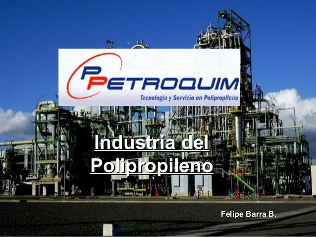 PETROQUIM S.A.PETROQUIM S.A. Industria delIndustria del PolipropilenoPolipropileno Felipe Barra B.Felipe Barra B.