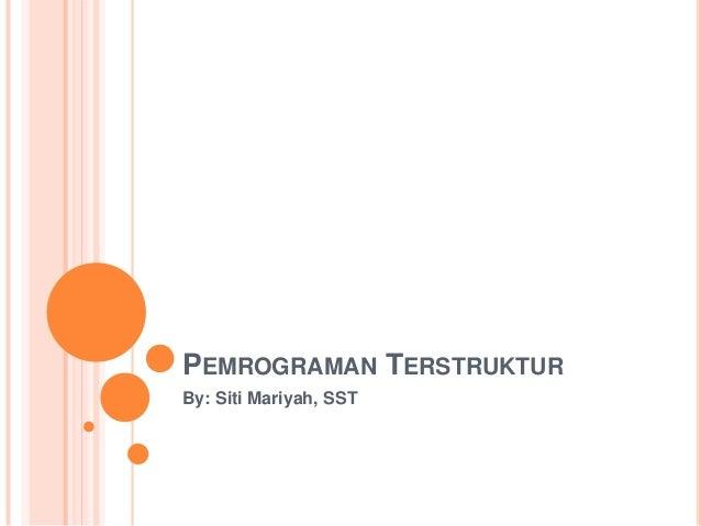 PEMROGRAMAN TERSTRUKTUR By: Siti Mariyah, SST