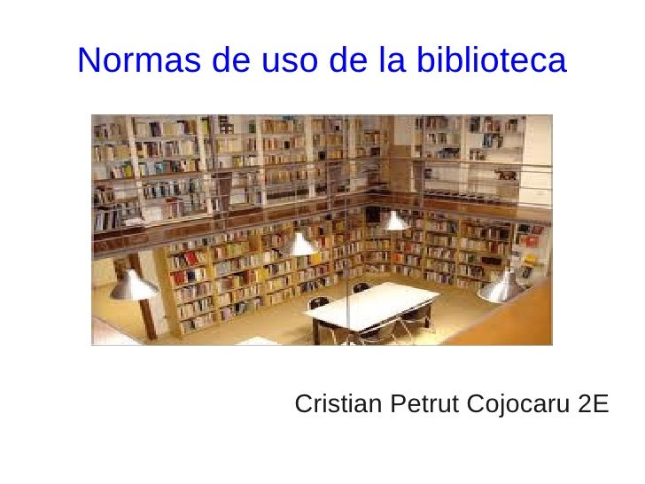 Normas de uso de la biblioteca             Cristian Petrut Cojocaru 2E