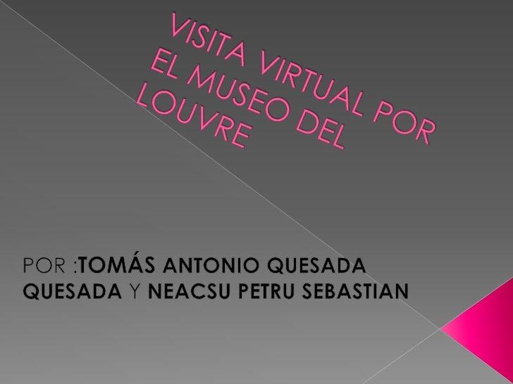 VISITA VIRTUAL POR EL MUSEO DEL LOUVRE<br />POR :TOMÁS ANTONIO QUESADA QUESADA Y NEACSU PETRU SEBASTIAN<br />