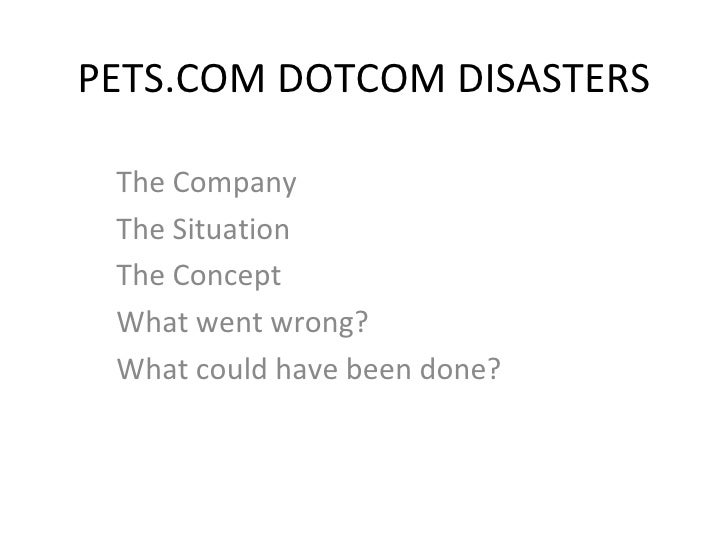 PETS.COM DOTCOM DISASTERS The Company The Situation The Concept What went wrong? What could have been done?