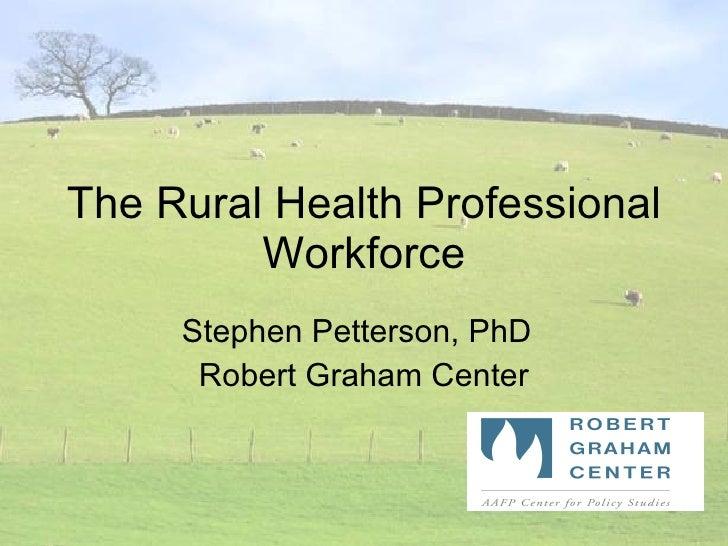 The Rural Health Professional Workforce Stephen Petterson, PhD Robert Graham Center