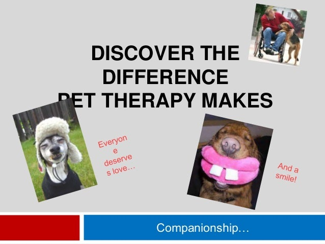 DISCOVER THE DIFFERENCE PET THERAPY MAKES  Companionship…