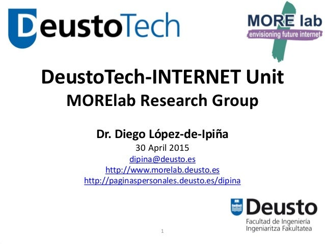 1 DeustoTech-INTERNET Unit MORElab Research Group Dr. Diego López-de-Ipiña 30 April 2015 dipina@deusto.es http://www.morel...