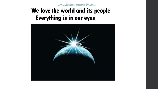 www.france-export-fv.com We love the world and its people Everything is in our eyes