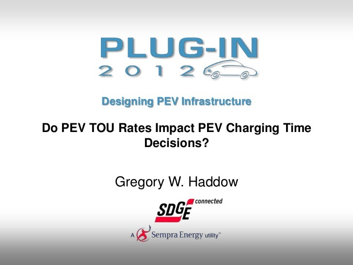 Designing PEV InfrastructureDo PEV TOU Rates Impact PEV Charging Time               Decisions?           Gregory W. Haddow