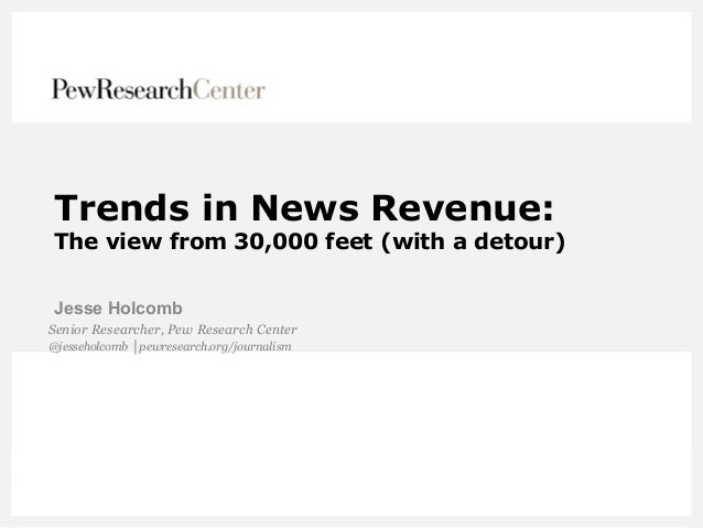 Trends in News Revenue: The view from 30,000 feet (with a detour) Jesse Holcomb Senior Researcher, Pew Research Center @je...