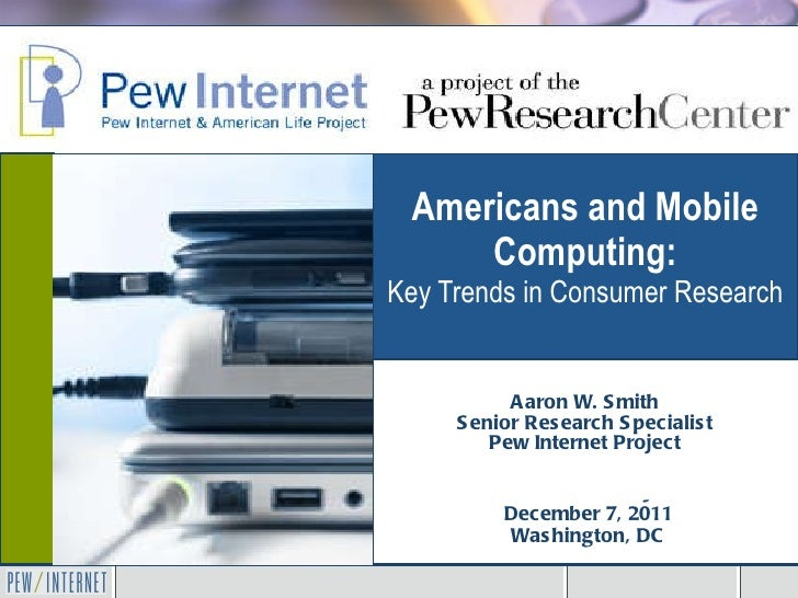 Americans and Mobile Computing: Key Trends in Consumer Research Aaron W. Smith Senior Research Specialist Pew Internet Pro...