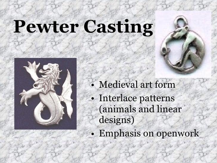 Pewter Casting <ul><li>Medieval art form </li></ul><ul><li>Interlace patterns (animals and linear designs) </li></ul><ul><...