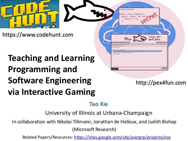 https://www.codehunt.com  Teaching and Learning Programming and Software Engineering via Interactive Gaming  http://pex4fu...