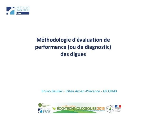 Méthodologie d'évaluation de performance (ou de diagnostic) des digues Bruno Beullac - Irstea Aix-en-Provence - UR OHAX