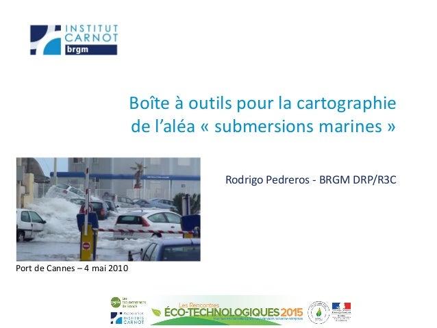Boîte à outils pour la cartographie de l'aléa « submersions marines » Rodrigo Pedreros - BRGM DRP/R3C Port de Cannes – 4 m...