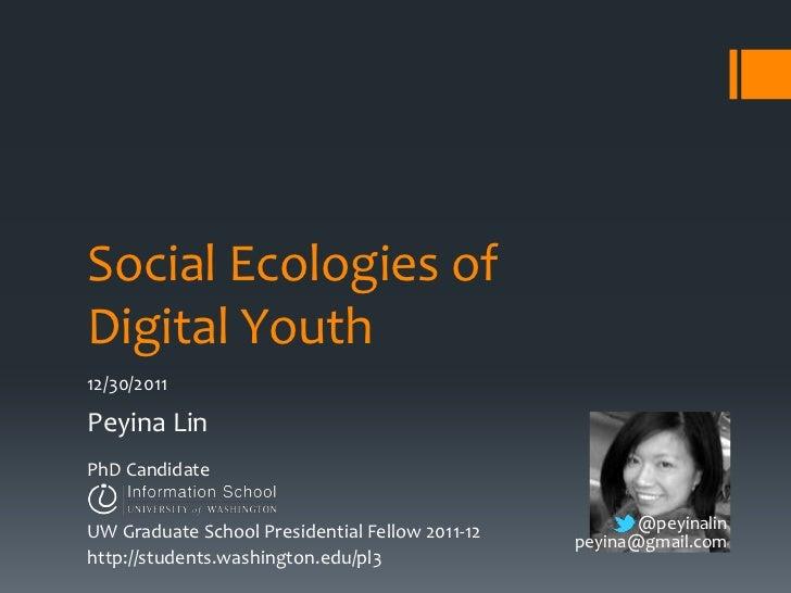 Social Ecologies ofDigital Youth12/30/2011Peyina LinPhD CandidateUW Graduate School Presidential Fellow 2011-12          @...