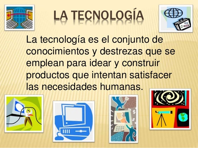 LA TECNOLOGÍA La tecnología es el conjunto de conocimientos y destrezas que se emplean para idear y construir productos qu...
