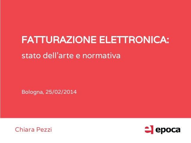 FATTURAZIONE ELETTRONICA: stato dell'arte e normativa Bologna, 25/02/2014 Chiara Pezzi