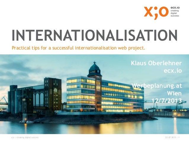 x;o | creating digital success 22.07.2013 | 1 INTERNATIONALISATION Practical tips for a successful internationalisation we...